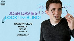 Josh Davies's show advertising banner, the message is Josh Davies Look! I'm Blind Cavern Club March 5th-9th