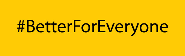 black text on a yellow background with the hashtag: #BetterForEveryone